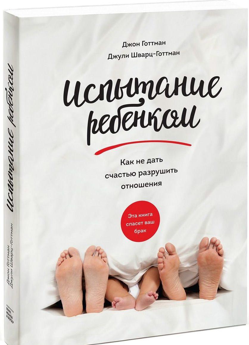Джон Готтман иДжули Шварц-Готтман «Испытание ребенком. Как недать счастью разрушить отношения»